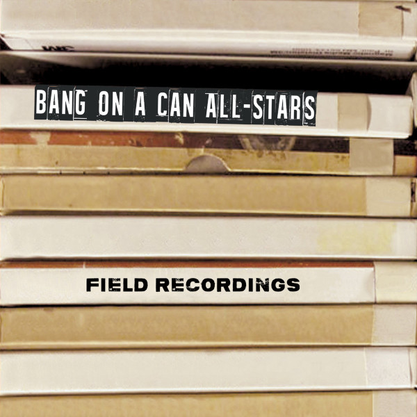 Bang on a Can All-Stars — Field Recordings