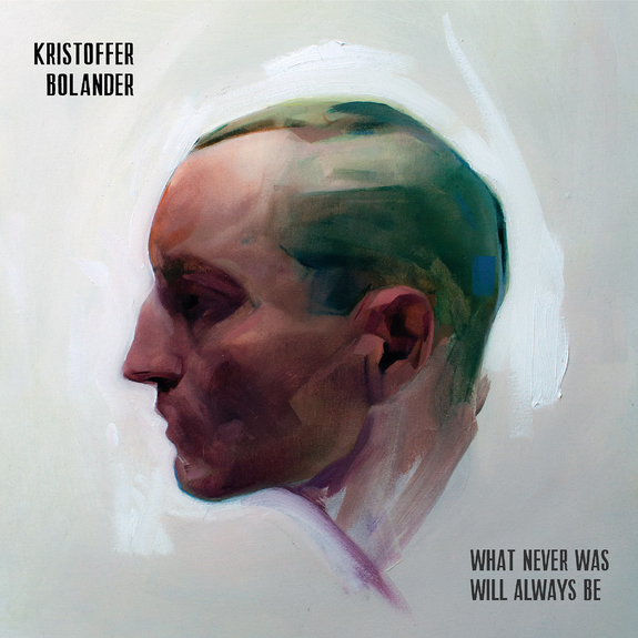 Kristoffer Bolander — What Never Was Will Always Be