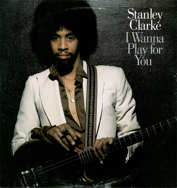 Stanley Clarke — I Wanna Play for You