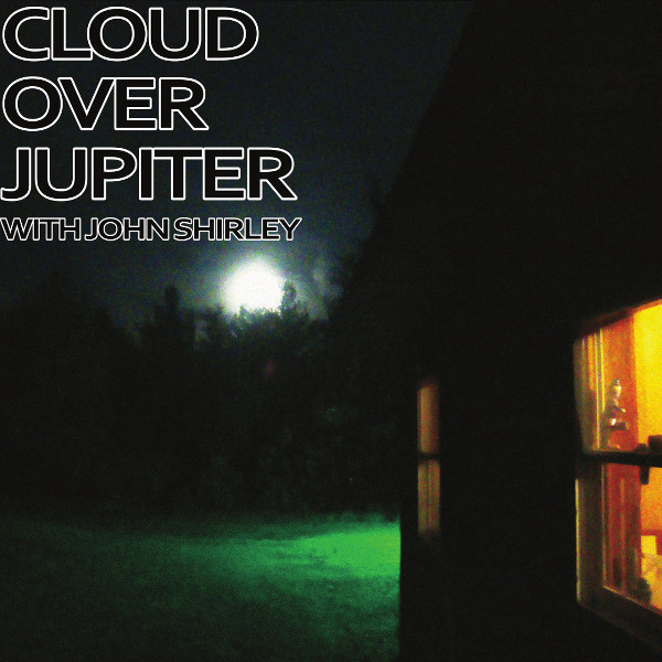 Cloud over Jupiter with John Shirley — Short Stories for Tall Aliens