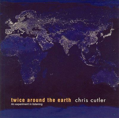 Chris Cutler — Twice Around the Earth: An Experiment in Listening
