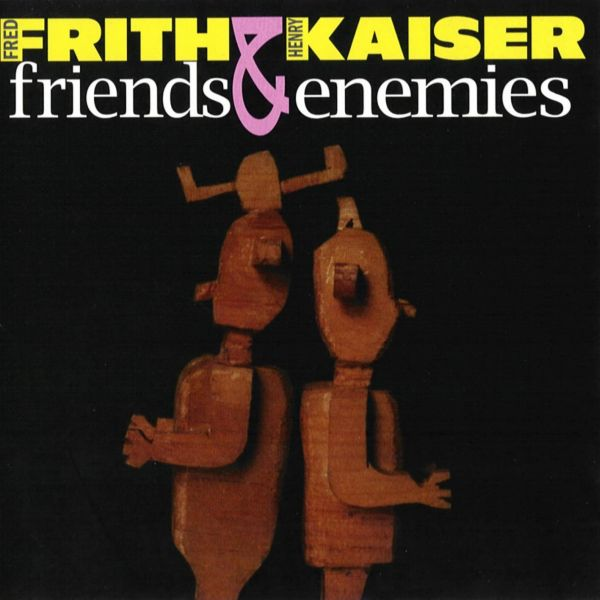 Fred Frith & Henry Kaiser — Friends & Enemies