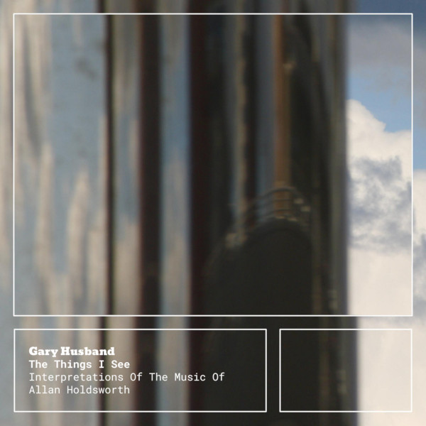 Gary Husband — The Things I See - Interpretations of the Music of Allan Holdsworth