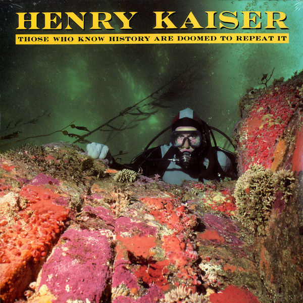 Henry Kaiser — Those Who Know History Are Doomed to Repeat It