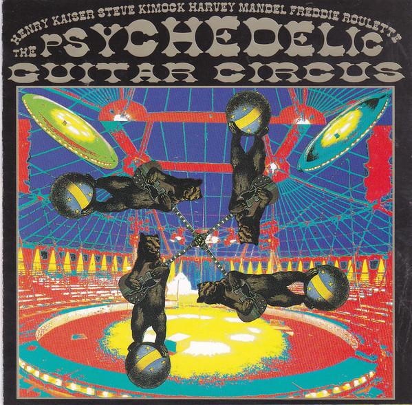 Henry Kaiser / Steve Kimock / Harvey Mandel / Freddie Roulette — The Psychedelic Guitar Circus