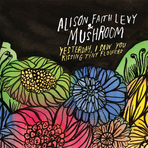 Alison Faith Levy & Mushroom — Yesterday I Saw You Kissing Tiny Flowers