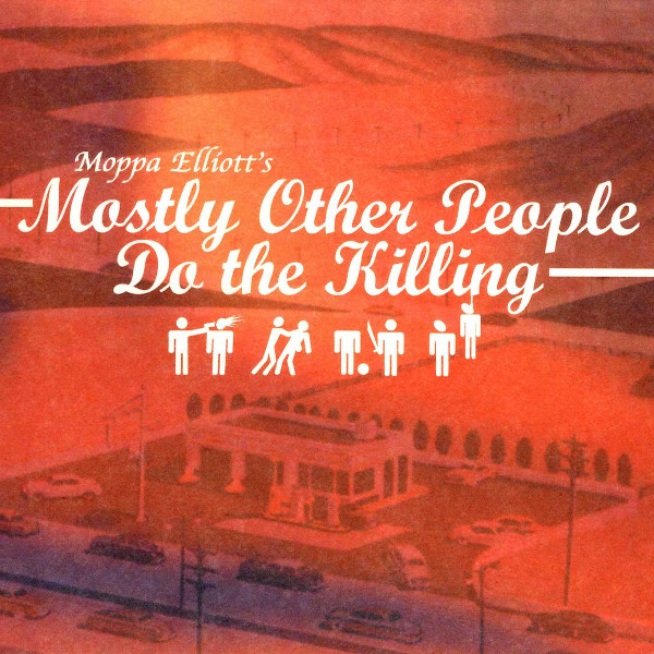 Mostly Other People Do the Killing — Moppa Elliott's Mostly Other People Do the Killing