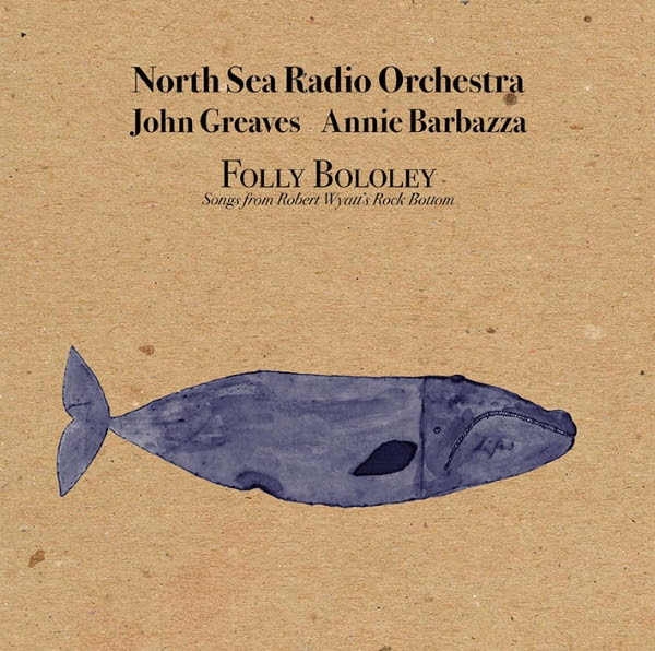North Sea Radio Orchestra / John Greaves / Annie Barbazza — Folly Bololey - Songs from Robert Wyatt's Rock Bottom