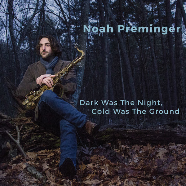 Noah Preminger — Dark Was the Night, Cold Was the Ground