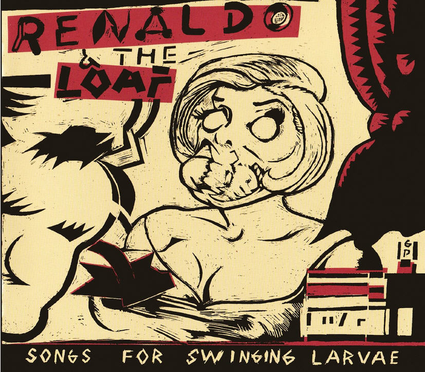 Renaldo & The Loaf — Songs for Swinging Larvae / Songs from the Surgery