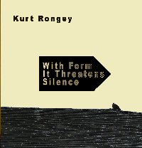 Kurt Rongey — With Form It Threatens Silence