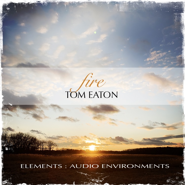 Tom Eaton — Elements: Audio Environments Part Three: Fire