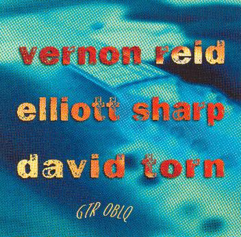 David Torn / Vernon Reid / Elliott Sharp — GTR OBLQ