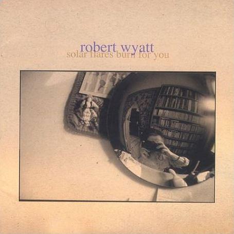 Robert Wyatt — Solar Fires Burn for You